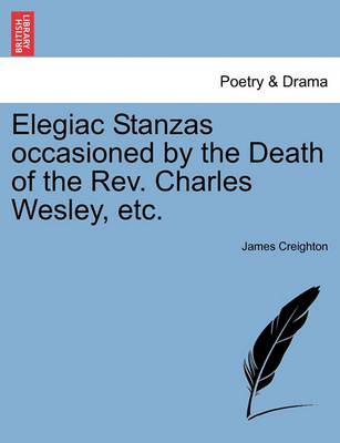 Elegiac Stanzas Occasioned by the Death of the REV. Charles Wesley, Etc.