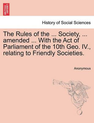The Rules of the ... Society, ... Amended ... with the Act of Parliament of the 10th Geo. IV., Relating to Friendly Societies.
