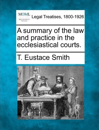 A Summary of the Law and Practice in the Ecclesiastical Courts.