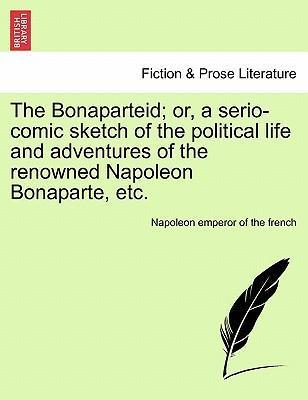The Bonaparteid; Or, a Serio-Comic Sketch of the Political Life and Adventures of the Renowned Napoleon Bonaparte, Etc.