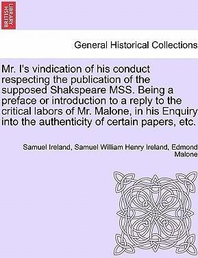 Mr. I's Vindication of His Conduct Respecting the Publication of the Supposed Shakspeare Mss. Being a Preface or Introduction to a Reply to the Critical Labors of Mr. Malone, in His Enquiry Into the Authenticity of Certain Papers, Etc.