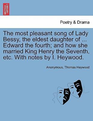 The Most Pleasant Song of Lady Bessy, the Eldest Daughter of ... Edward the Fourth; And How She Married King Henry the Seventh, Etc. with Notes by I. Heywood.