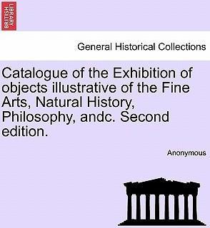 Catalogue of the Exhibition of Objects Illustrative of the Fine Arts, Natural History, Philosophy, Andc. Second Edition.