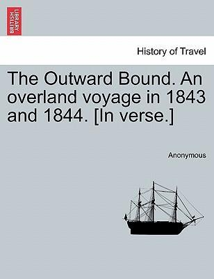The Outward Bound. an Overland Voyage in 1843 and 1844. [In Verse.]