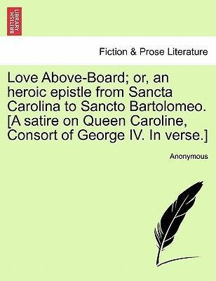 Love Above-Board; Or, an Heroic Epistle from Sancta Carolina to Sancto Bartolomeo. [A Satire on Queen Caroline, Consort of George IV. in Verse.]