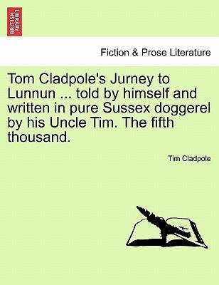 Tom Cladpole's Jurney to Lunnun ... Told by Himself and Written in Pure Sussex Doggerel by His Uncle Tim. the Fifth Thousand.