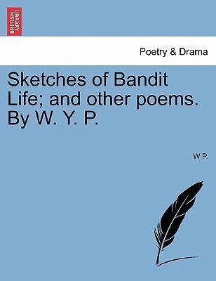 Sketches of Bandit Life; And Other Poems. by W. Y. P.