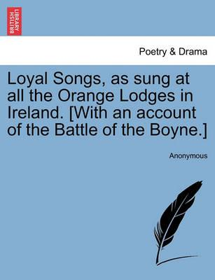 Loyal Songs, as Sung at All the Orange Lodges in Ireland. [With an Account of the Battle of the Boyne.]