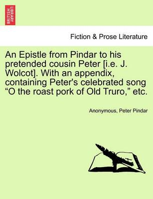 """An Epistle from Pindar to His Pretended Cousin Peter [I.E. J. Wolcot]. with an Appendix, Containing Peter's Celebrated Song """"O the Roast Pork of Old Truro,"""" Etc."""