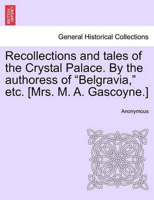 """Recollections and Tales of the Crystal Palace. by the Authoress of """"Belgravia,"""" Etc. [Mrs. M. A. Gascoyne.]"""