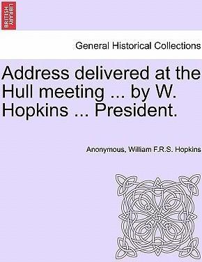Address Delivered at the Hull Meeting ... by W. Hopkins ... President.
