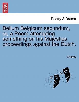 Bellum Belgicum Secundum, Or, a Poem Attempting Something on His Majesties Proceedings Against the Dutch.