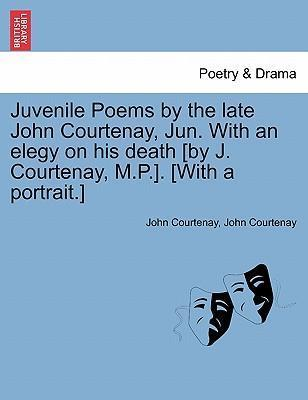 Juvenile Poems by the Late John Courtenay, Jun. with an Elegy on His Death [By J. Courtenay, M.P.]. [With a Portrait.]