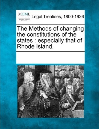 The Methods of Changing the Constitutions of the States  Especially That of Rhode Island.
