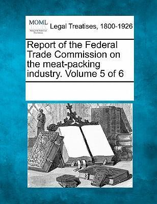Report of the Federal Trade Commission on the Meat-Packing Industry. Volume 5 of 6