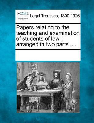 Papers Relating to the Teaching and Examination of Students of Law : Arranged in Two Parts ....
