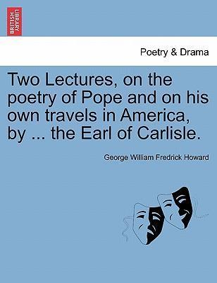 Two Lectures, on the Poetry of Pope and on His Own Travels in America,  ... the Earl of Carlisle.
