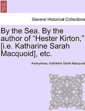 """By the Sea. by the Author of """"Hester Kirton,"""" [I.E. Katharine Sarah Macquoid], Etc."""