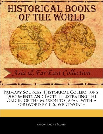 Primary Sources, Historical Collections  Documents and Facts Illustrating the Origin of the Mission to Japan, with a Foreword by T. S. Wentworth