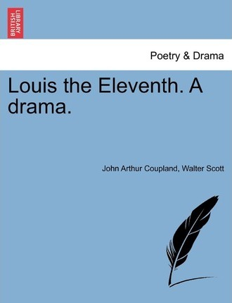 Louis the Eleventh. a Drama.