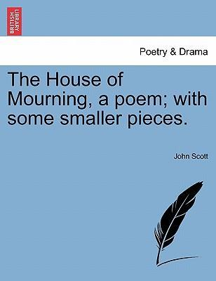 The House of Mourning, a Poem; With Some Smaller Pieces.