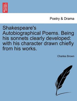 Shakespeare's Autobiographical Poems. Being His Sonnets Clearly Developed