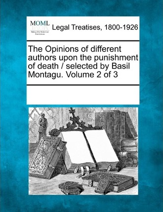 The Opinions of Different Authors Upon the Punishment of Death / Selected by Basil Montagu. Volume 2 of 3