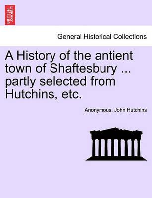 A History of the Antient Town of Shaftesbury ... Partly Selected from Hutchins, Etc.