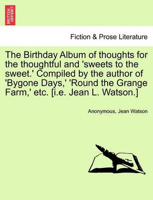 The Birthday Album of Thoughts for the Thoughtful and 'sweets to the Sweet.' Compiled by the Author of 'bygone Days, ' 'round the Grange Farm, ' Etc. [i.E. Jean L. Watson.]