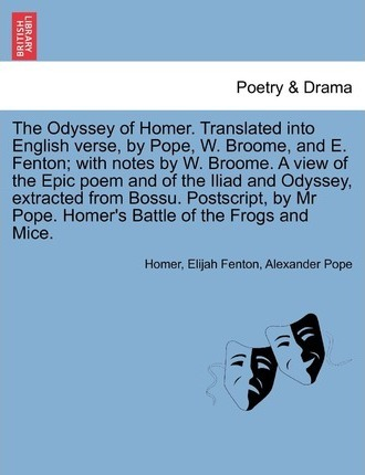 The Odyssey of Homer. Translated Into English Verse, by Pope, W. Broome, and E. Fenton; With Notes by W. Broome. a View of the Epic Poem and of the Il