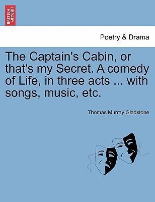 The Captain's Cabin, or That's My Secret. a Comedy of Life, in Three Acts ... with Songs, Music, Etc.