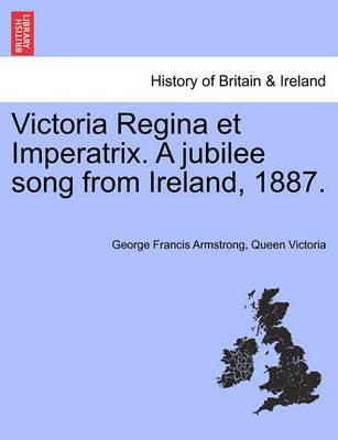 Victoria Regina Et Imperatrix. a Jubilee Song from Ireland, 1887.