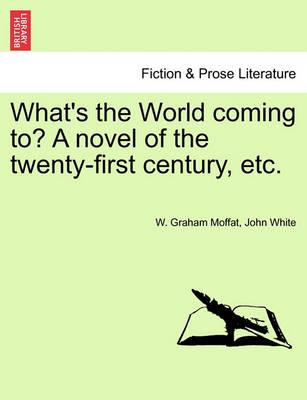 What's the World Coming To? a Novel of the Twenty-First Century, Etc.