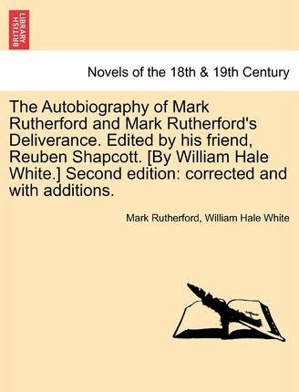 The Autobiography of Mark Rutherford and Mark Rutherford's Deliverance. Edited by His Friend, Reuben Shapcott. [By William Hale White.] Second Edition
