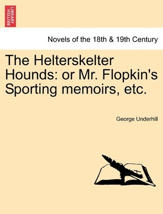 The Helterskelter Hounds : Or Mr. Flopkin's Sporting Memoirs, Etc.
