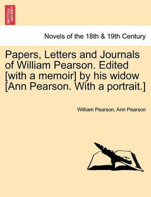 Papers, Letters and Journals of William Pearson. Edited [With a Memoir] by His Widow [Ann Pearson. with a Portrait.]