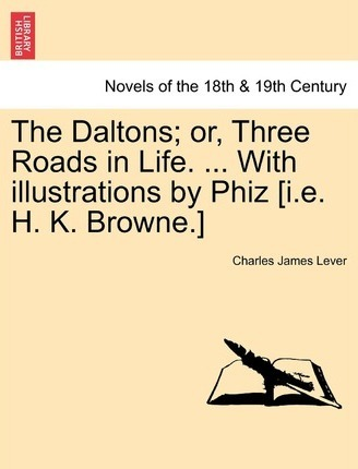 The Daltons; Or, Three Roads in Life. ... with Illustrations by Phiz [I.E. H. K. Browne.]