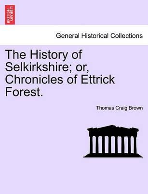 The History of Selkirkshire; Or, Chronicles of Ettrick Forest. Vol. I