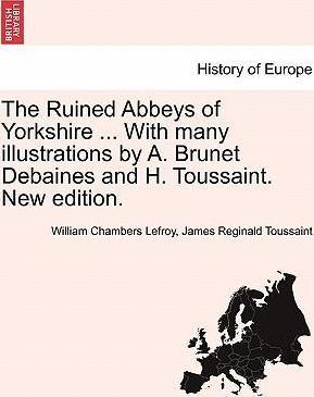 The Ruined Abbeys of Yorkshire ... with Many Illustrations  A. Brunet Debaines and H. Toussaint. New Edition.