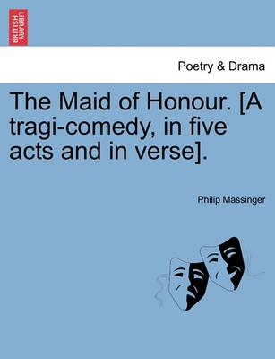 The Maid of Honour. [A Tragi-Comedy, in Five Acts and in Verse].