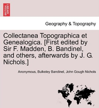 Collectanea Topographica Et Genealogica. [First Edited by Sir F. Madden, B. Bandinel, and Others, Afterwards by J. G. Nichols.] Vol. VIII.
