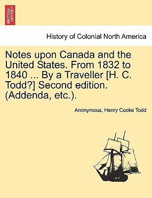 Notes Upon Canada and the United States. from 1832 to 1840 ... by a Traveller [H. C. Todd?] Second Edition. (Addenda, Etc.).