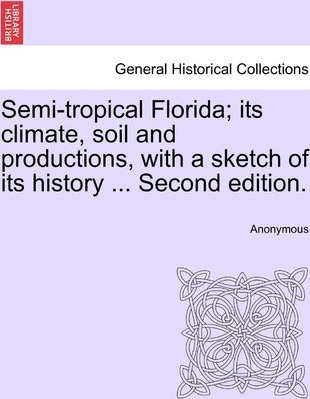 Semi-Tropical Florida; Its Climate, Soil and Productions, with a Sketch of Its History ... Second Edition.