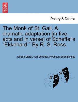 "The Monk of St. Gall. a Dramatic Adaptation [In Five Acts and in Verse] of Scheffel's ""Ekkehard."" by R. S. Ross."