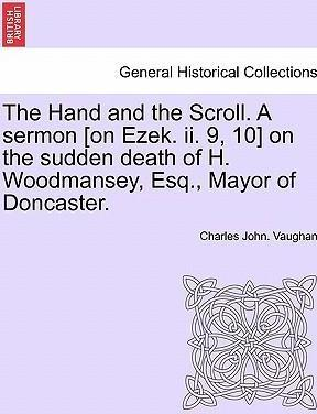 The Hand and the Scroll. a Sermon [on Ezek. II. 9, 10] on the Sudden Death of H. Woodmansey, Esq., Mayor of Doncaster.