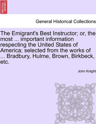The Emigrant's Best Instructor; Or, the Most ... Important Information Respecting the United States of America; Selected from the Works of ... Bradbury, Hulme, Brown, Birkbeck, Etc.
