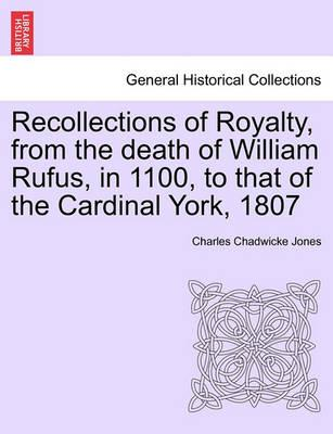 Recollections of Royalty, from the Death of William Rufus, in 1100, to That of the Cardinal York, 1807