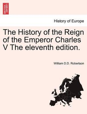 The History of the Reign of the Emperor Charles V the Eleventh Edition.