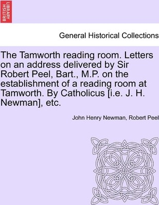 The Tamworth Reading Room. Letters on an Address Delivered by Sir Robert Peel, Bart., M.P. on the Establishment of a Reading Room at Tamworth. by Catholicus [I.E. J. H. Newman], Etc.
