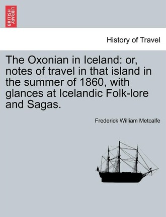 The Oxonian in Iceland  Or, Notes of Travel in That Island in the Summer of 1860, with Glances at Icelandic Folk-Lore and Sagas.